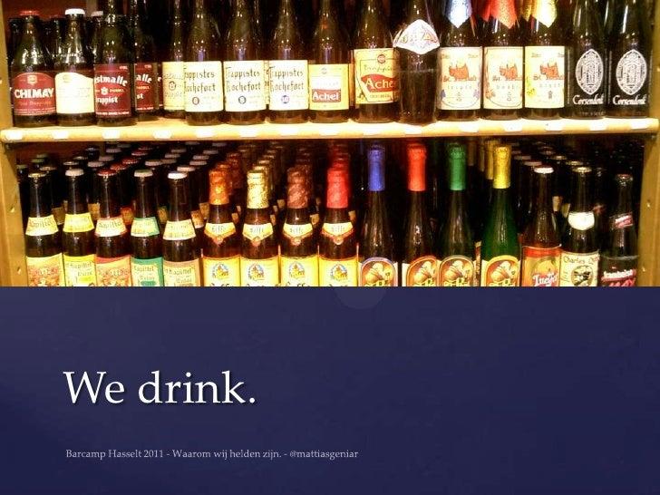 We drink.