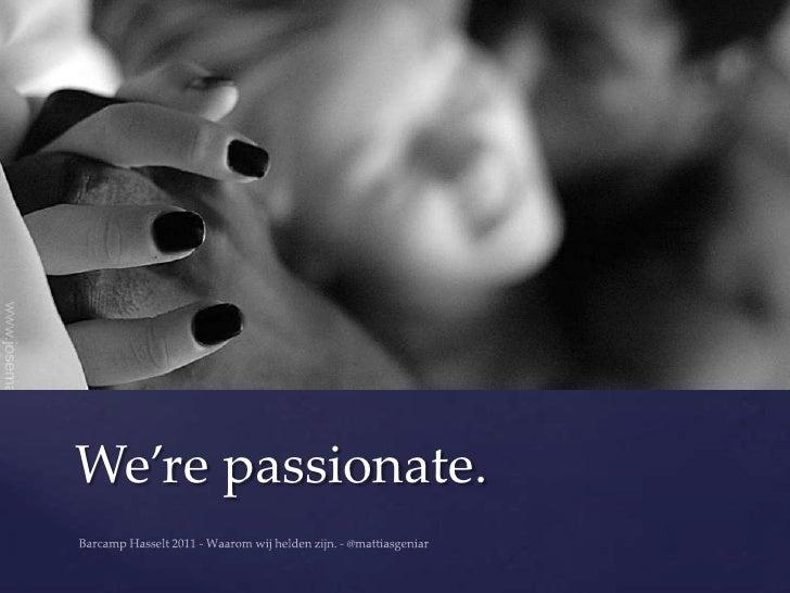 We're passionate.