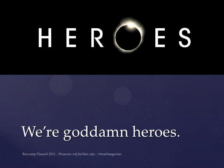 We're goddamn heroes.