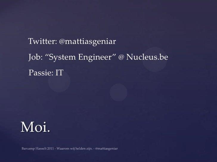 "Twitter: @mattiasgeniar Job: ""System Engineer"" @ Nucleus.be Passie: ITMoi."
