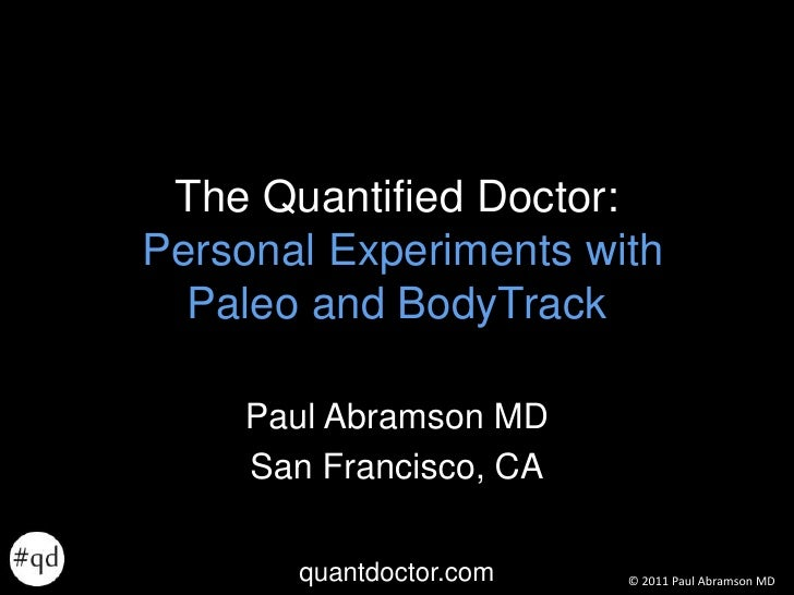 The Quantified Doctor:Personal Experiments with Paleo and BodyTrack<br />Paul Abramson MD<br />San Francisco, CA<br />