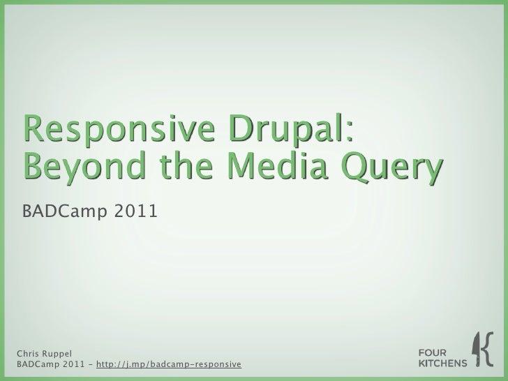 Responsive Drupal:Beyond the Media QueryBADCamp 2011Chris RuppelBADCamp 2011 - http://j.mp/badcamp-responsive