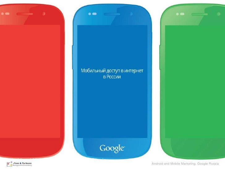 Android and Mobile Marketing, Google Russia                                              Android Google Confidential and P...