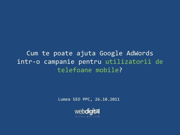 Cum te poate ajuta Google AdWordsintr-o campanie pentru utilizatorii de           telefoane mobile?          Lumea SEO PPC...
