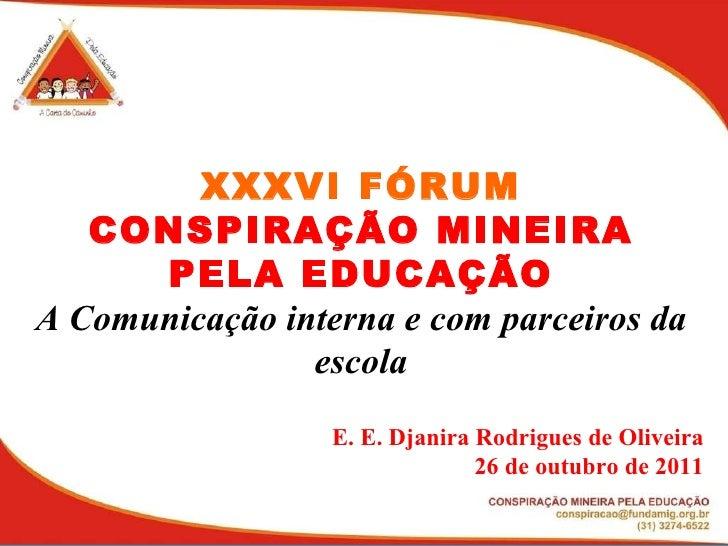 XXXVI FÓRUM CONSPIRAÇÃO MINEIRA PELA EDUCAÇÃO A Comunicação interna e com parceiros da escola E. E. Djanira Rodrigues de O...