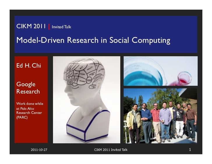 CIKM 2011 | Invited Talk	Model-Driven Research in Social Computing		Ed H. Chi		GoogleResearch		Work done whileat Palo Alto...