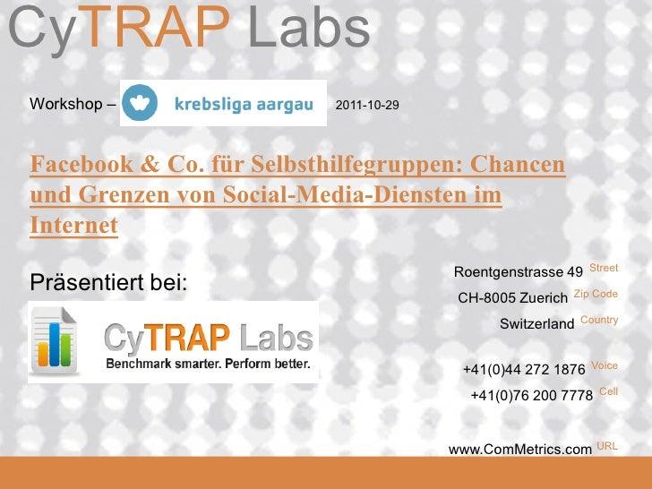 CyTRAP LabsComMetrics Workshop – Krebsliga Aargau   2011-10-29 Facebook & Co. für Selbsthilfegruppen: Chancen und Grenzen ...
