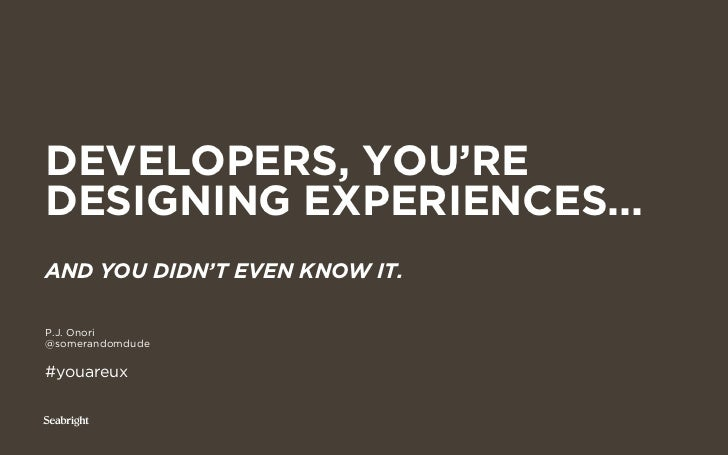 DEVELOPERS, YOU'REDESIGNING EXPERIENCES...AND YOU DIDN'T EVEN KNOW IT.P.J. Onori@somerandomdude#youareux