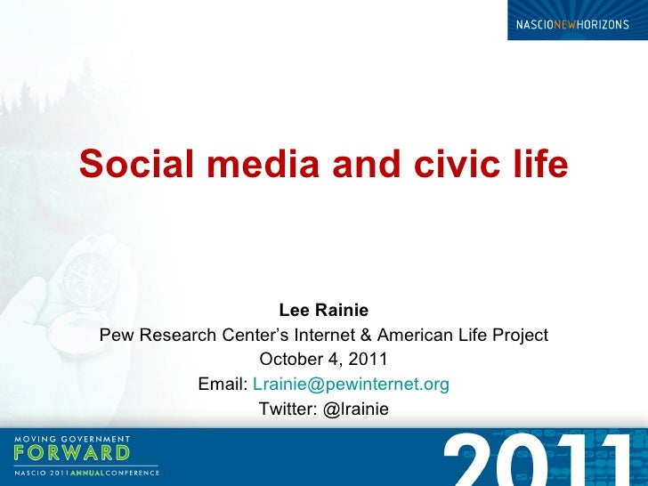 Social media and civic life Lee Rainie Pew Research Center's Internet & American Life Project October 4, 2011 Email:  [ema...