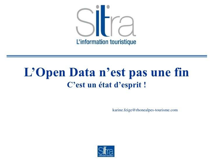 L'Open Data n'est pas une fin       C'est un état d'esprit !                    karine.feige@rhonealpes-tourisme.com