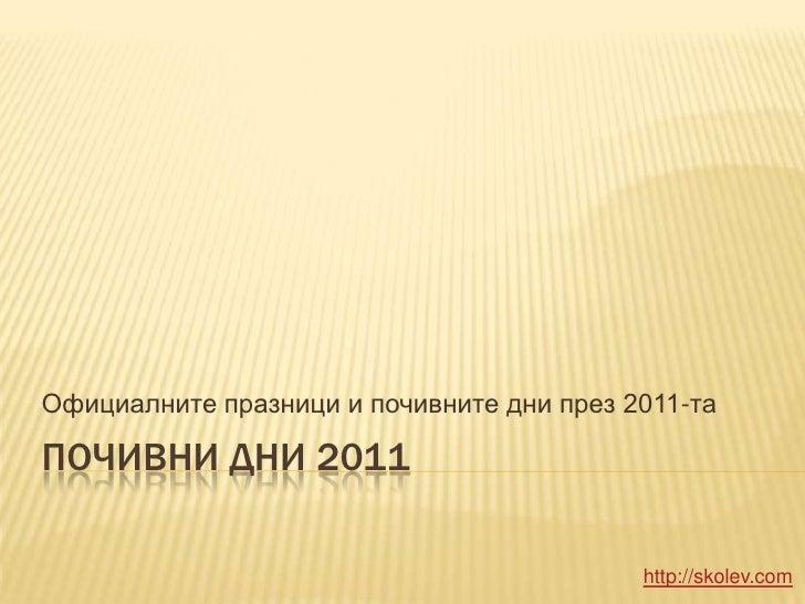 Почивни дни 2011<br />Официалните празници и почивните дни през 2011-та<br />http://skolev.com<br />