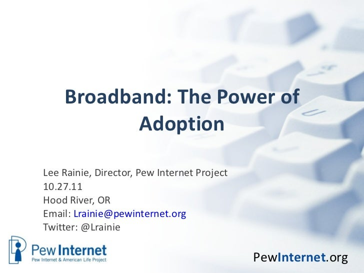 Broadband: The Power of Adoption Lee Rainie, Director, Pew Internet Project 10.27.11 Hood River, OR Email:  [email_address...