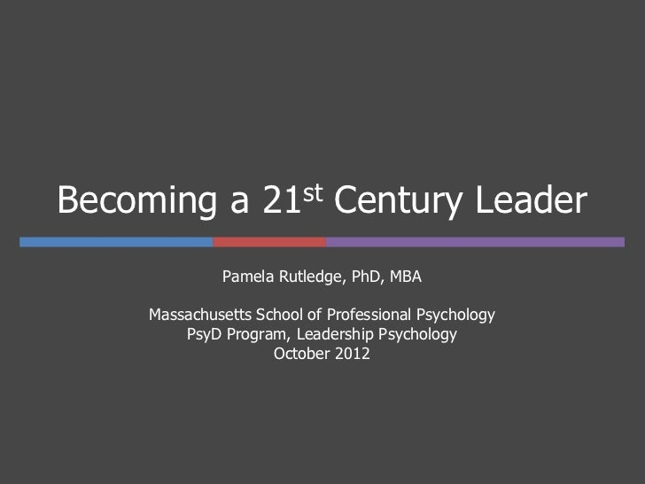 Becoming a 21st Century Leader              Pamela Rutledge, PhD, MBA     Massachusetts School of Professional Psychology ...