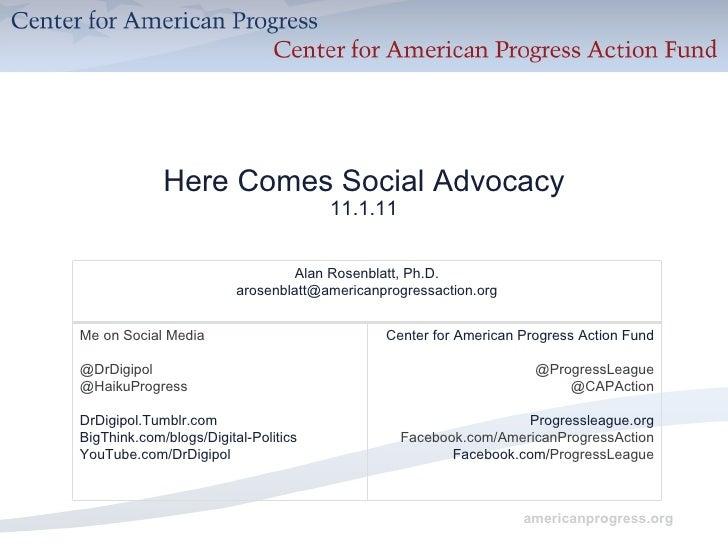 Here Comes Social Advocacy 11.1.11 Alan Rosenblatt, Ph.D. [email_address] Me on Social Media @DrDigipol @HaikuProgress DrD...