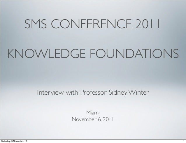 SMS CONFERENCE 2011     KNOWLEDGE FOUNDATIONS                           Interview with Professor Sidney Winter            ...