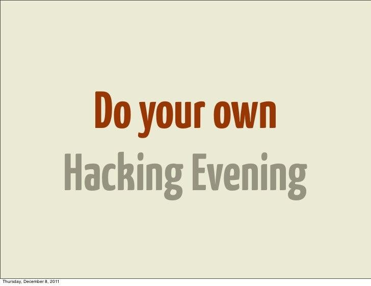 Do your own                             Hacking EveningThursday, December 8, 2011