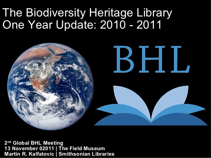 The Biodiversity Heritage Library One Year Update: 2010 - 2011 2 nd  Global BHL Meeting 13 November 02011   The Field Muse...