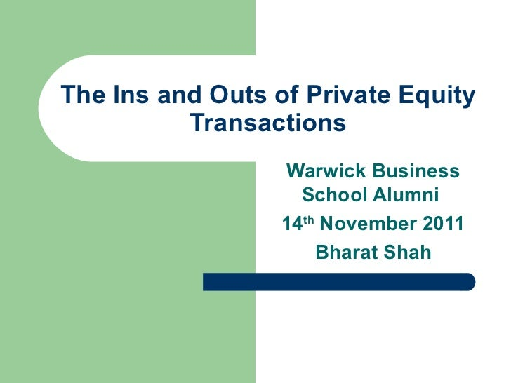 The Ins and Outs of Private Equity Transactions Warwick Business School Alumni  14 th  November 2011 Bharat Shah