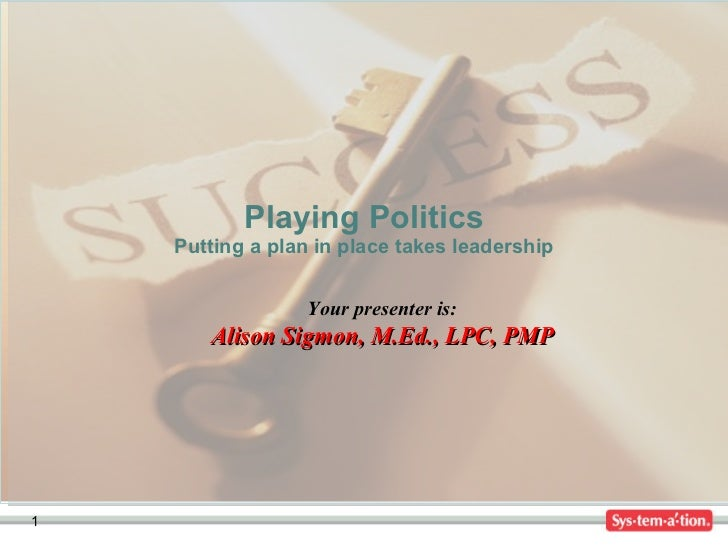 Playing Politics Putting a plan in place takes leadership Your presenter is: Alison Sigmon, M.Ed., LPC, PMP