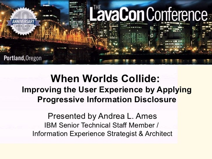 When Worlds Collide:Improving the User Experience by Applying   Progressive Information Disclosure      Presented by Andre...