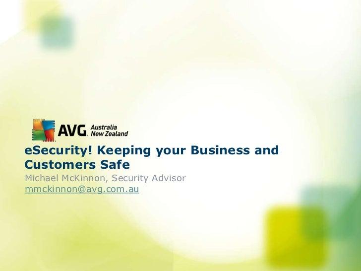 eSecurity! Keeping your Business andCustomers SafeMichael McKinnon, Security Advisormmckinnon@avg.com.au