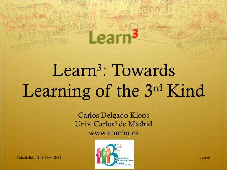 Learn 3 : Towards Learning of the 3 rd  Kind Carlos Delgado Kloos Univ. Carlos 3  de Madrid www.it.uc 3 m.es Learn3 Vallad...