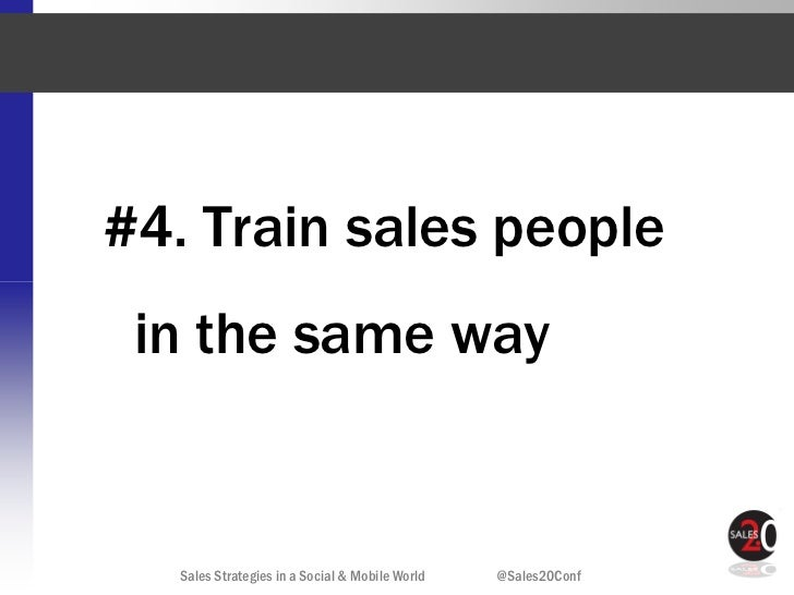 #4. Train sales people in the same way  Sales Strategies in a Social & Mobile World   @Sales20Conf