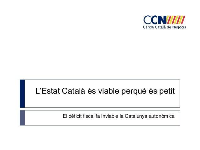 L'Estat Català és viable perquè és petit       El dèficit fiscal fa inviable la Catalunya autonòmica
