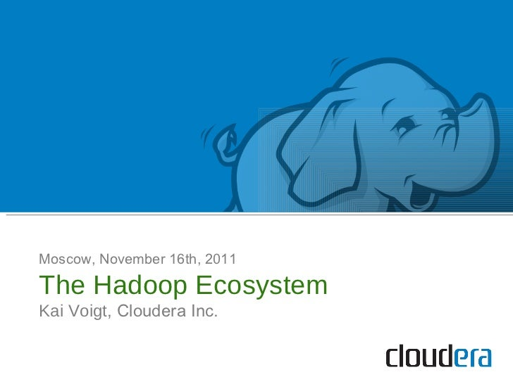 Moscow, November 16th, 2011 The Hadoop Ecosystem Kai Voigt , Cloudera Inc.