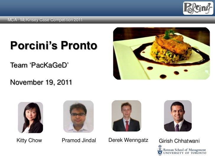 "MCA - McKinsey Case Competition 2011 Porcini's Pronto Team ""PacKaGeD"" November 19, 2011    Kitty Chow           Pramod Jin..."