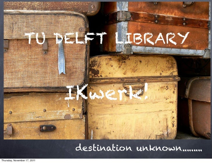 TU DELFT LIBRARY                              IKwerk!                              destination unknown.........Thursday, N...
