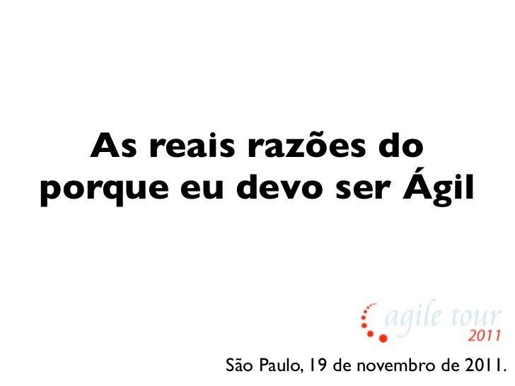 As reais razões doporque eu devo ser Ágil         São Paulo, 19 de novembro de 2011.