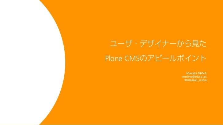 ユーザ・デザイナーから見たPlone CMSのアピールポイント               Masaki NIWA             mniwa@niwa.ac              @masaki_niwa
