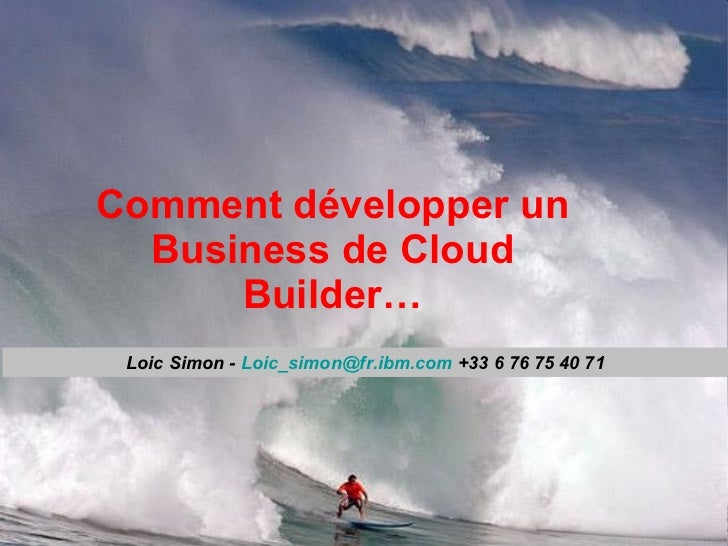 Comment développer un Business de Cloud Builder… Loic Simon -  [email_address]  +33 6 76 75 40 71