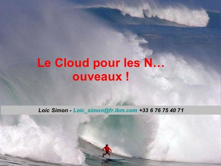 Le Cloud pour les N…ouveaux ! Loic Simon -  [email_address]  +33 6 76 75 40 71