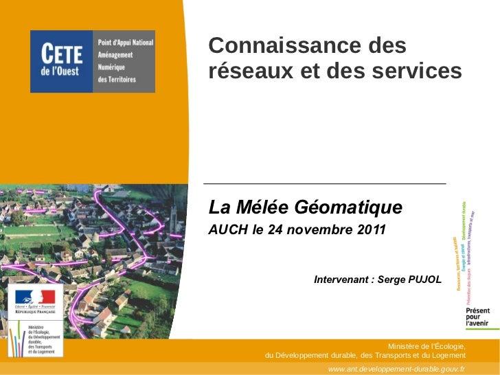 La Mélée Géomatique  AUCH le 24 novembre 2011  Intervenant : Serge PUJOL Connaissance des réseaux et des services