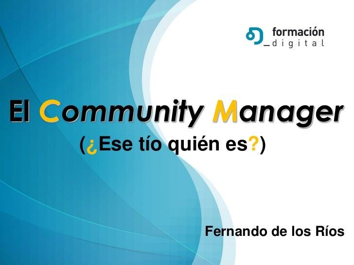 El Community Manager    (¿Ese tío quién es?)                 Fernando de los Ríos