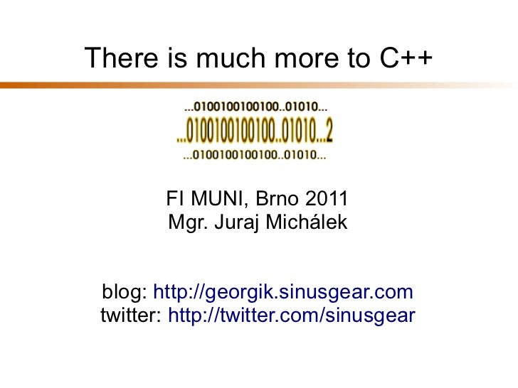 There is much more to C++        FI MUNI, Brno 2011        Mgr. Juraj Michálek blog: http://georgik.sinusgear.com twitter:...