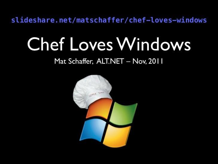 slideshare.net/matschaffer/chef-loves-windows   Chef Loves Windows         Mat Schaffer, ALT.NET – Nov, 2011