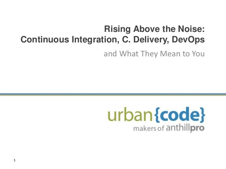 Rising Above the Noise:    Continuous Integration, C. Delivery, DevOps                       and What They Mean to You1