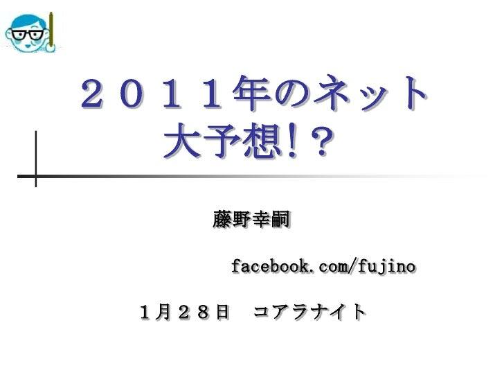 2011年のネット大予想!?<br />藤野幸嗣<br />                    facebook.com/fujino<br />1月28日 コアラナイト<br />