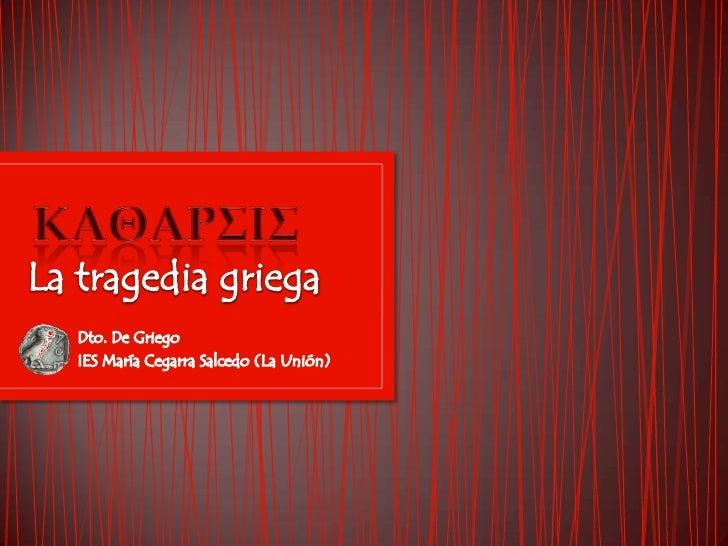 ΚΑΘΑΡΣΙΣ<br />La tragedia griega<br />Dto. De Griego<br />IES María Cegarra Salcedo (La Unión)<br />