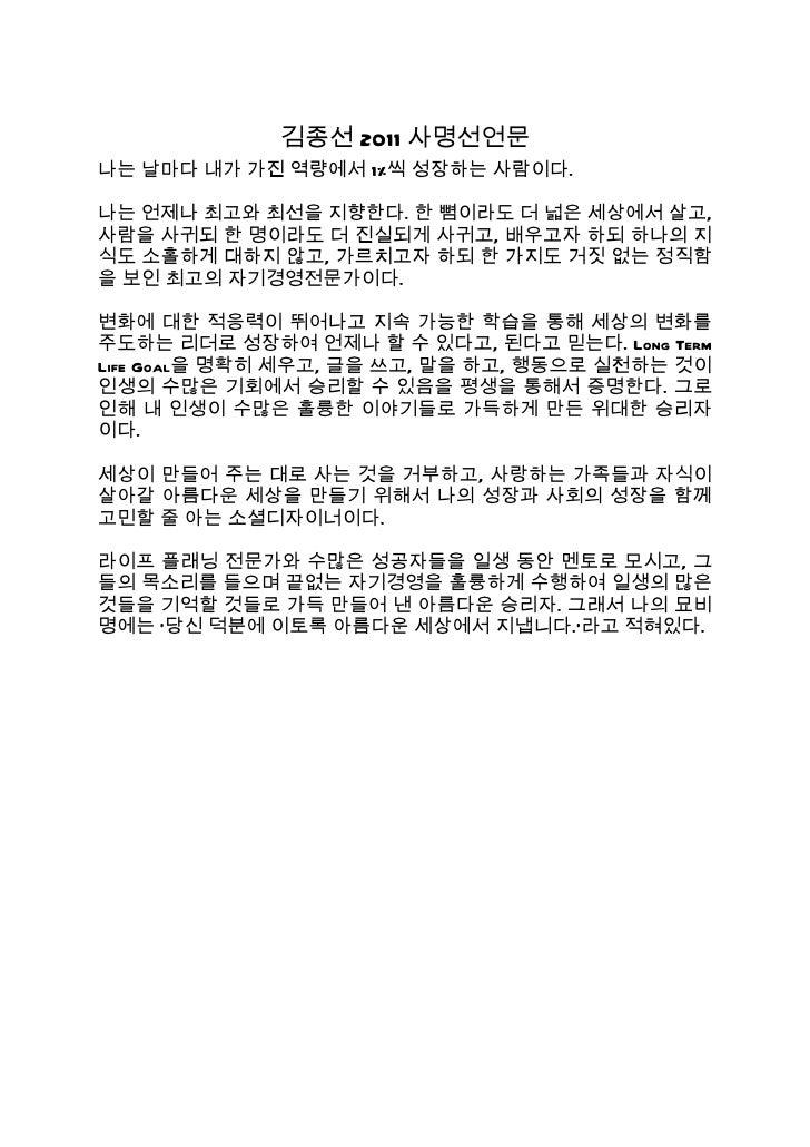 김종선 2011 사명선언문나는 날마다 내가 가진 역량에서 1%씩 성장하는 사람이다.나는 언제나 최고와 최선을 지향한다. 한 뼘이라도 더 넓은 세상에서 살고,사람을 사귀되 한 명이라도 더 진실되게 사귀고, 배우고자 하되 ...