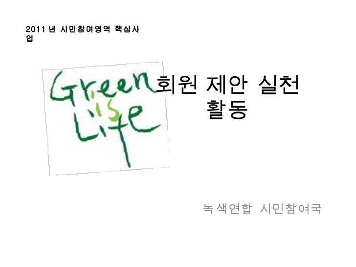 회원 제안 실천 활동 녹색연합 시민참여국 2011 년 시민참여영역 핵심사업