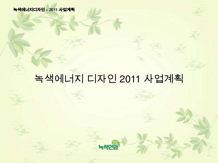 녹색에너지디자인 – 2011 사업계획<br />녹색에너지 디자인 2011 사업계획<br />