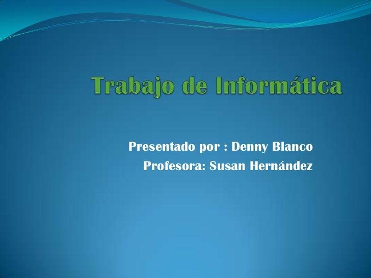 Trabajo de Informática<br />Presentado por : Denny Blanco <br />Profesora: Susan Hernández<br />