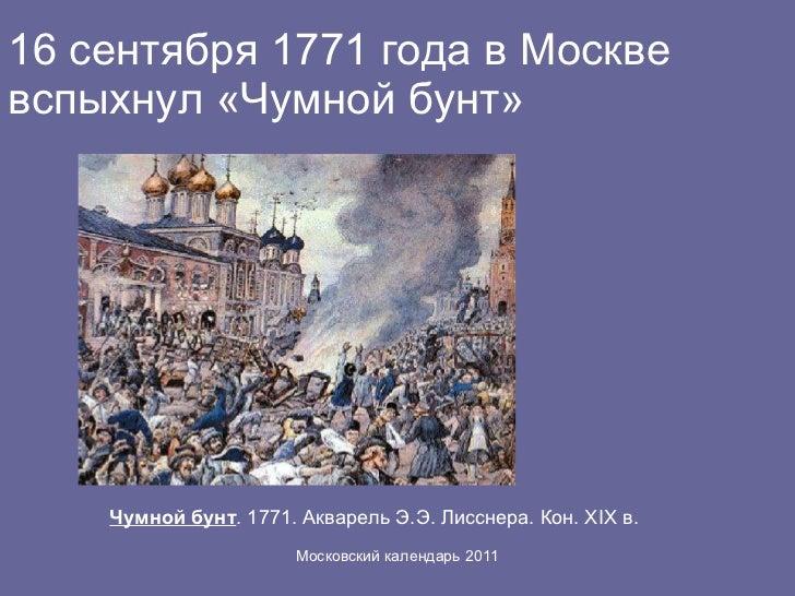 16 сентября 1771 года в Москве вспыхнул «Чумной бунт» Чумной бунт . 1771. Акварель Э.Э. Лисснера. Кон. XIX в.