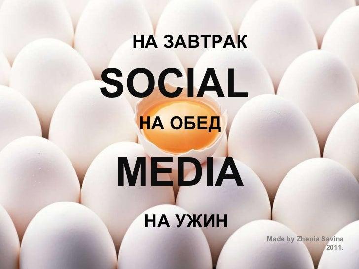 SOCIAL   MEDIA Made by Zhenia Savina 2011. НА ЗАВТРАК НА ОБЕД НА УЖИН