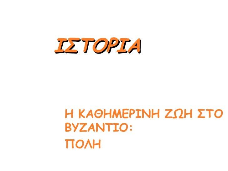 <ul><li>Η ΚΑΘΗΜΕΡΙΝΗ ΖΩΗ ΣΤΟ ΒΥΖΑΝΤΙΟ: </li></ul><ul><li>ΠΟΛΗ </li></ul>ΙΣΤΟΡΙΑ
