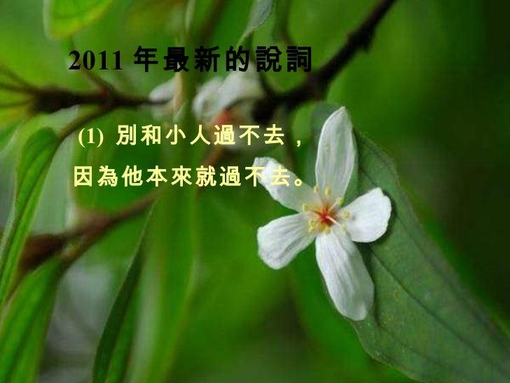 2011 年最新的說詞   (1) 別和小人過不去, 因為他本來就過不去。